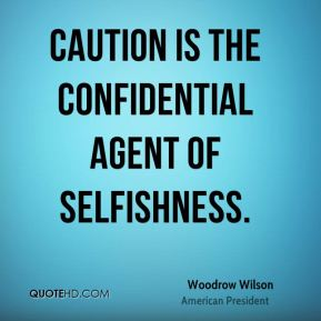 Woodrow Wilson - Caution is the confidential agent of selfishness.