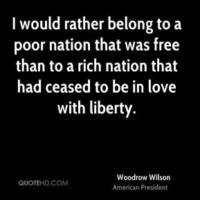 Woodrow Wilson - I would rather belong to a poor nation that was free than to a rich nation that had ceased to be in love with liberty.