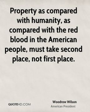 Woodrow Wilson - Property as compared with humanity, as compared with the red blood in the American people, must take second place, not first place.