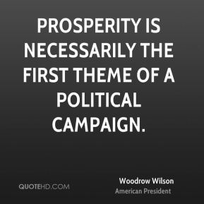 Woodrow Wilson - Prosperity is necessarily the first theme of a political campaign.