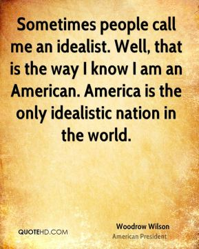 Woodrow Wilson - Sometimes people call me an idealist. Well, that is the way I know I am an American. America is the only idealistic nation in the world.