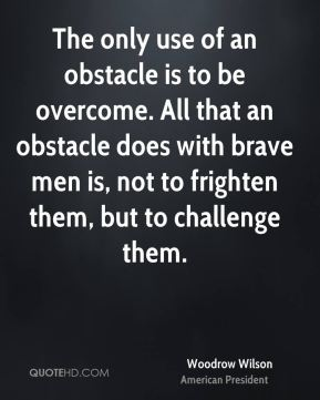 Woodrow Wilson - The only use of an obstacle is to be overcome. All that an obstacle does with brave men is, not to frighten them, but to challenge them.
