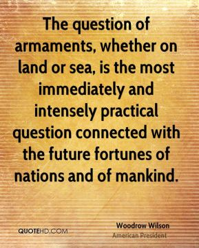 Woodrow Wilson - The question of armaments, whether on land or sea, is the most immediately and intensely practical question connected with the future fortunes of nations and of mankind.