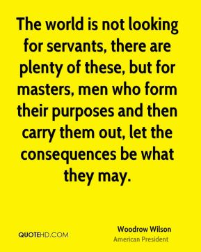 Woodrow Wilson - The world is not looking for servants, there are plenty of these, but for masters, men who form their purposes and then carry them out, let the consequences be what they may.