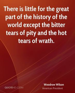 Woodrow Wilson - There is little for the great part of the history of the world except the bitter tears of pity and the hot tears of wrath.