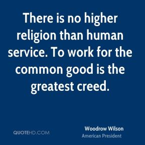 Woodrow Wilson - There is no higher religion than human service. To work for the common good is the greatest creed.