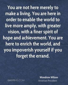Woodrow Wilson - You are not here merely to make a living. You are here in order to enable the world to live more amply, with greater vision, with a finer spirit of hope and achievement. You are here to enrich the world, and you impoverish yourself if you forget the errand.