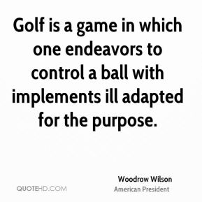 Woodrow Wilson - Golf is a game in which one endeavors to control a ball with implements ill adapted for the purpose.
