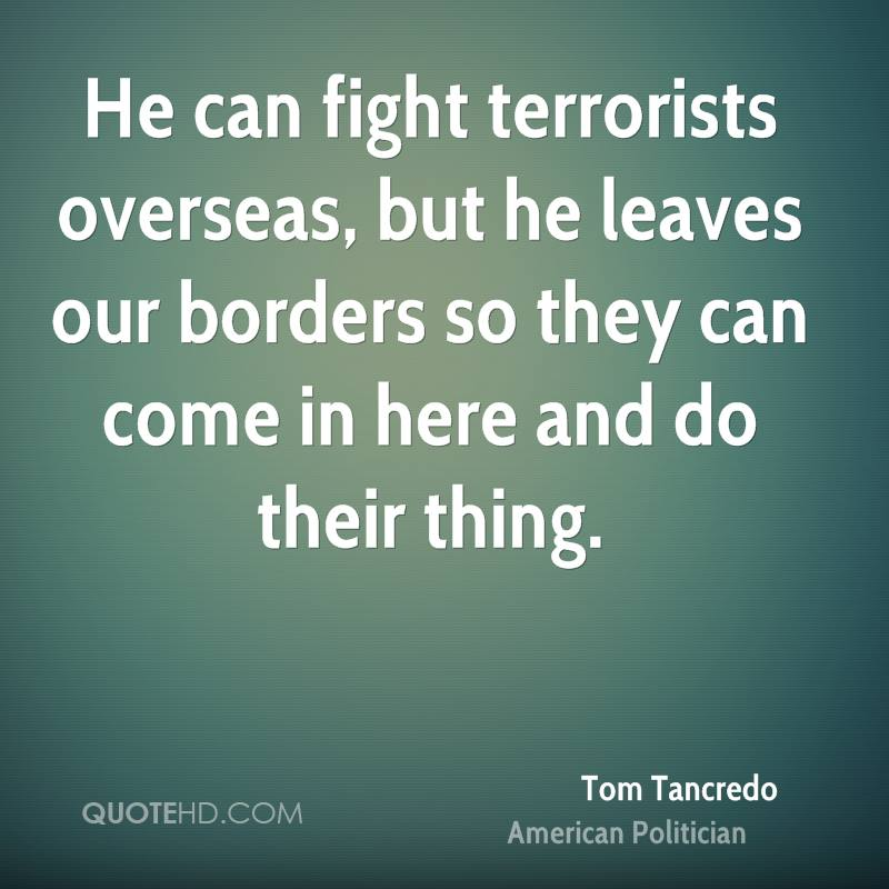 He can fight terrorists overseas, but he leaves our borders so they can come in here and do their thing.