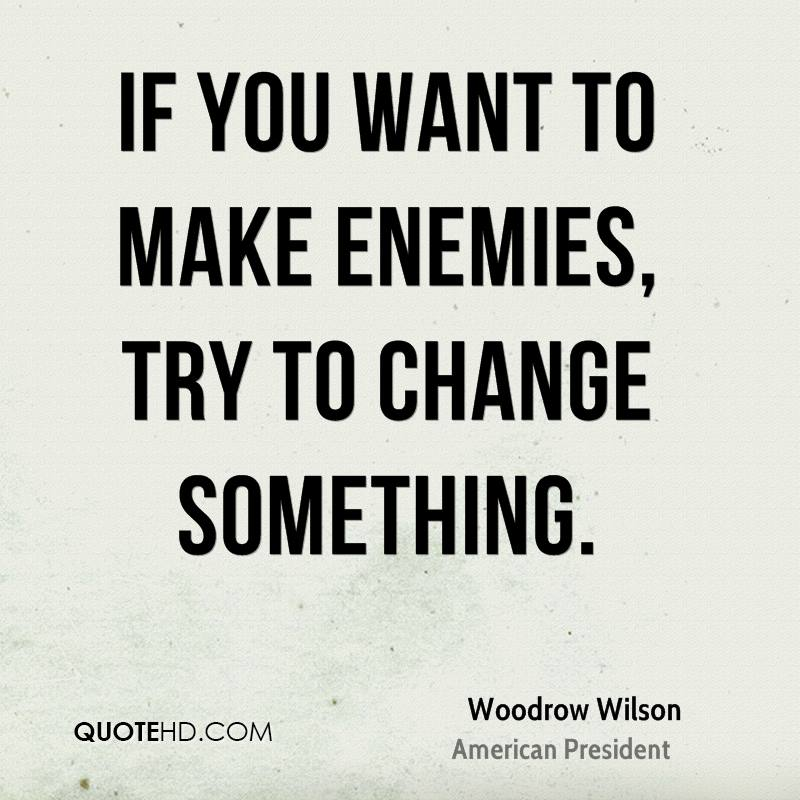 If you want to make enemies, try to change something.