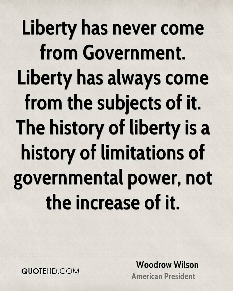 Liberty has never come from Government. Liberty has always come from the subjects of it. The history of liberty is a history of limitations of governmental power, not the increase of it.