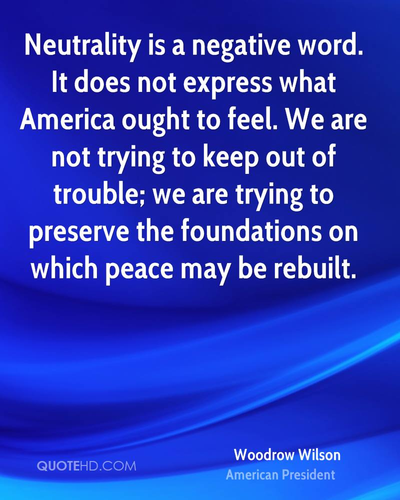 Neutrality is a negative word. It does not express what America ought to feel. We are not trying to keep out of trouble; we are trying to preserve the foundations on which peace may be rebuilt.