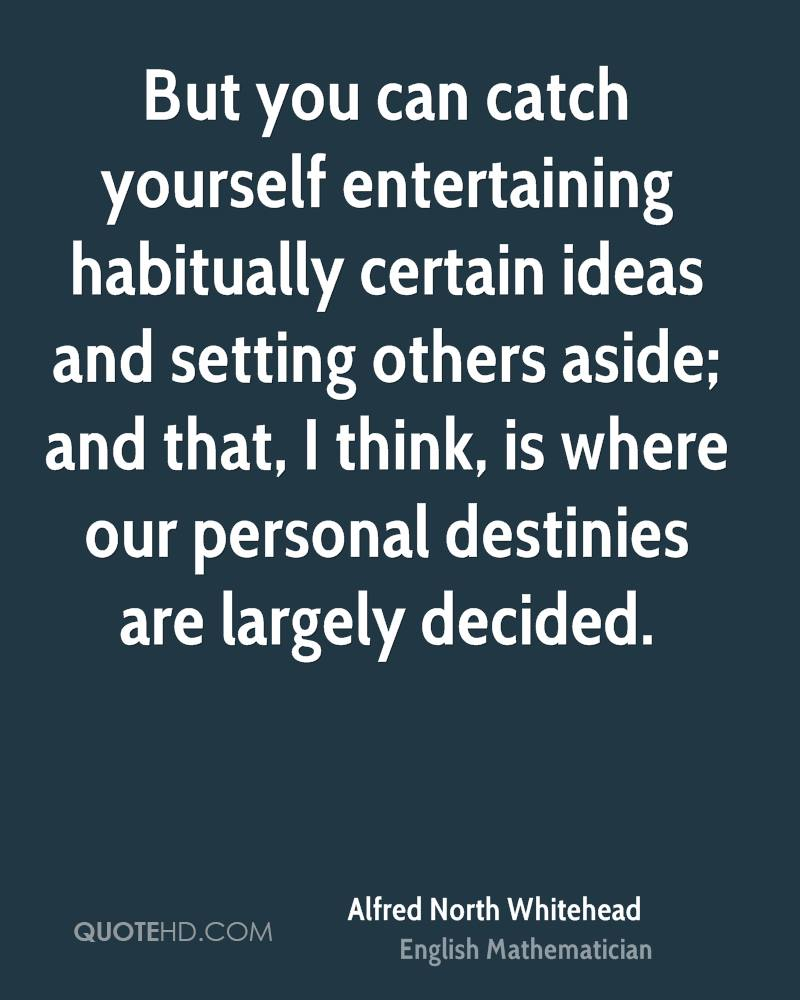 But you can catch yourself entertaining habitually certain ideas and setting others aside; and that, I think, is where our personal destinies are largely decided.