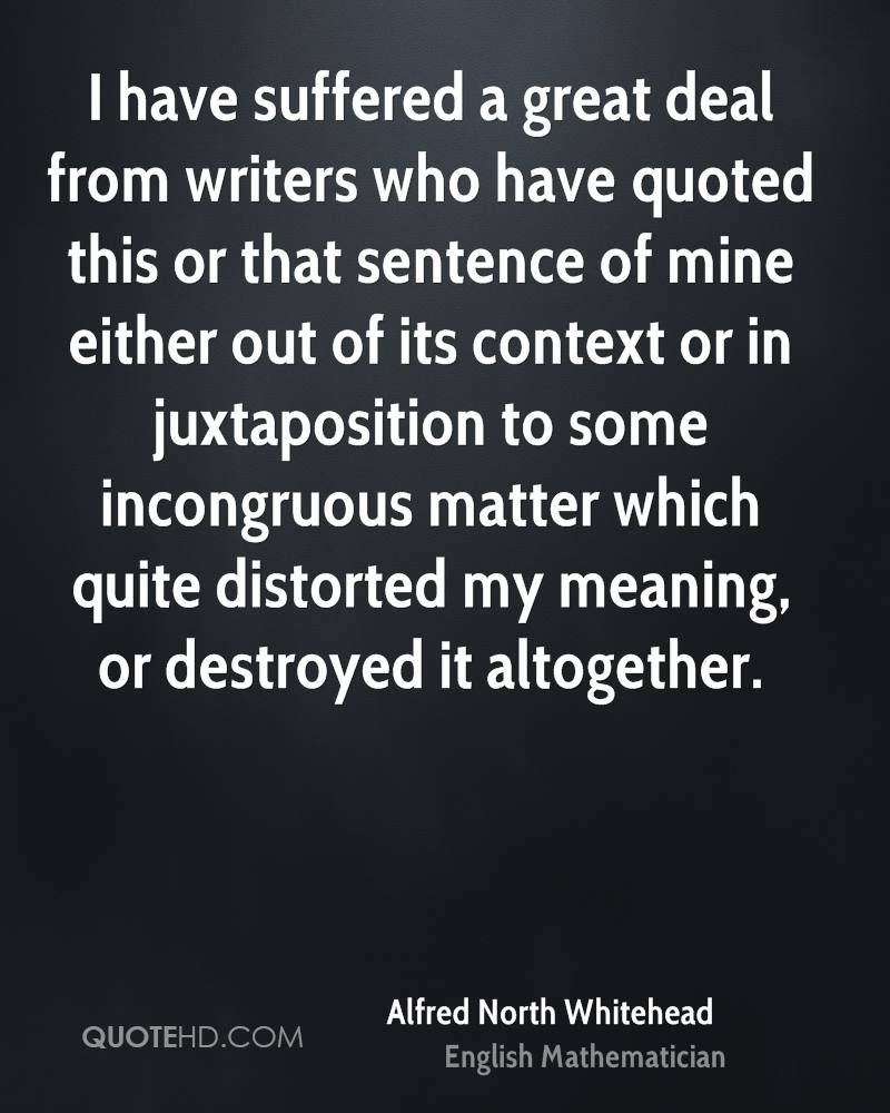 I have suffered a great deal from writers who have quoted this or that sentence of mine either out of its context or in juxtaposition to some incongruous matter which quite distorted my meaning, or destroyed it altogether.