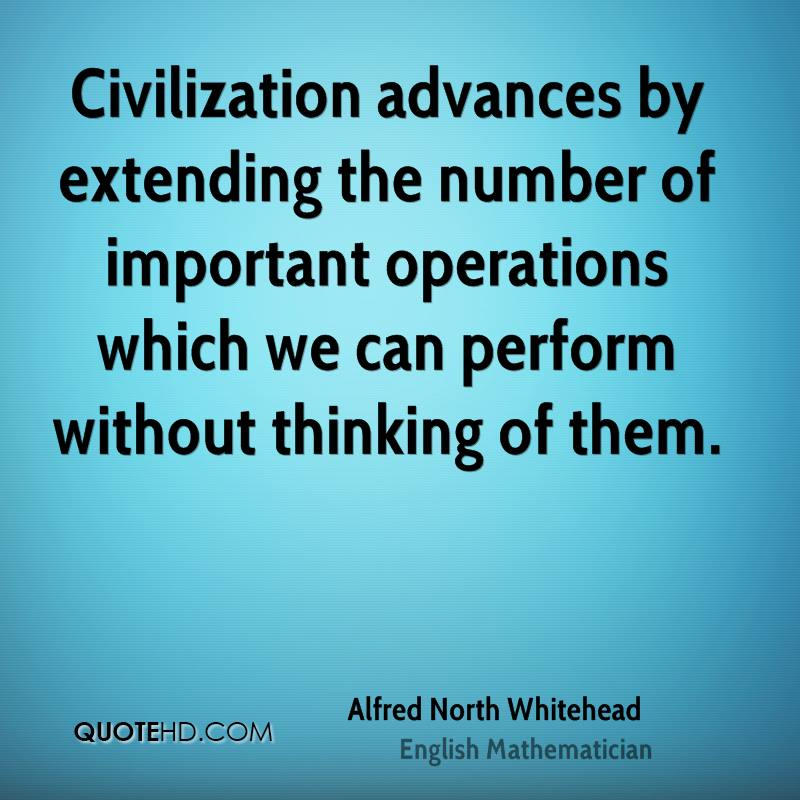 Civilization advances by extending the number of important operations which we can perform without thinking of them.