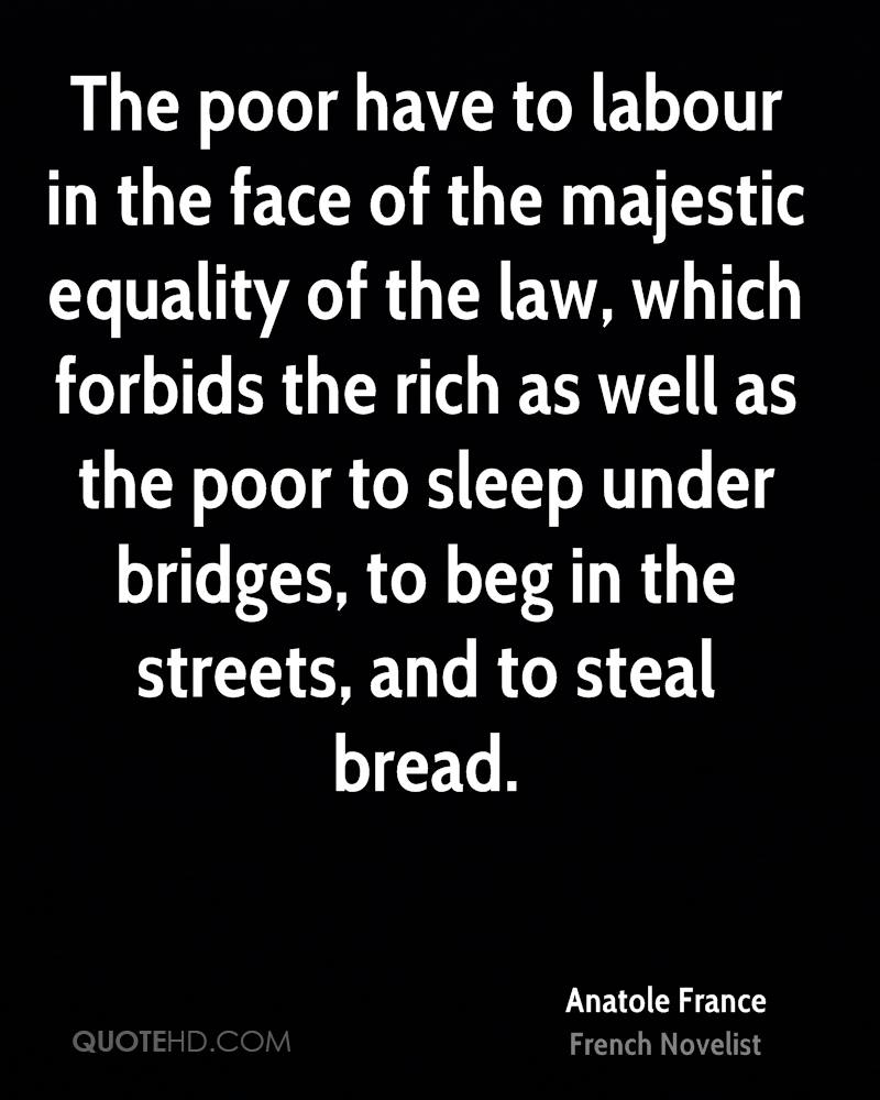 The poor have to labour in the face of the majestic equality of the law, which forbids the rich as well as the poor to sleep under bridges, to beg in the streets, and to steal bread.