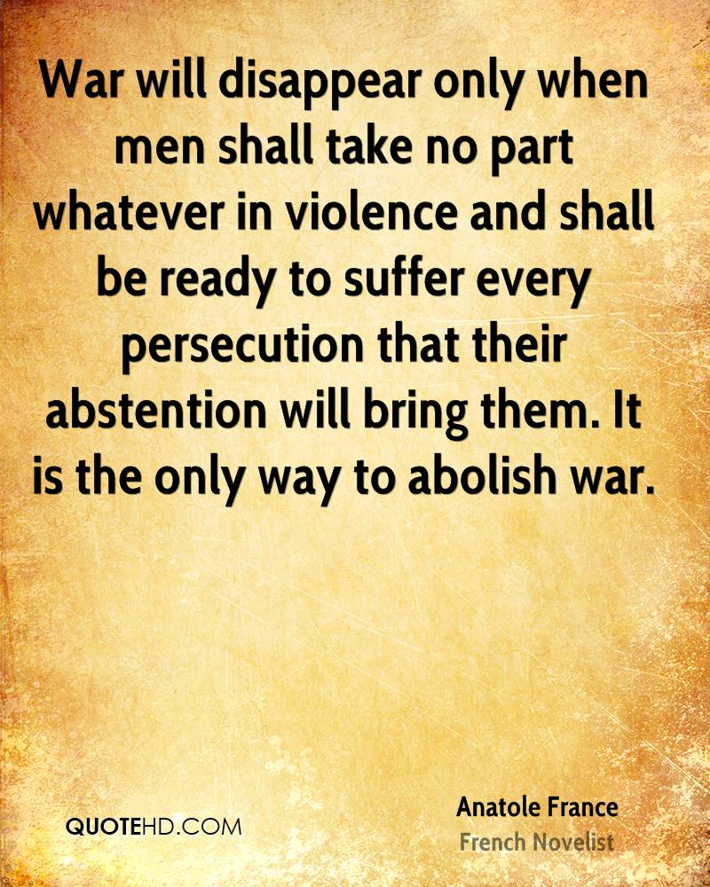 War will disappear only when men shall take no part whatever in violence and shall be ready to suffer every persecution that their abstention will bring them. It is the only way to abolish war.