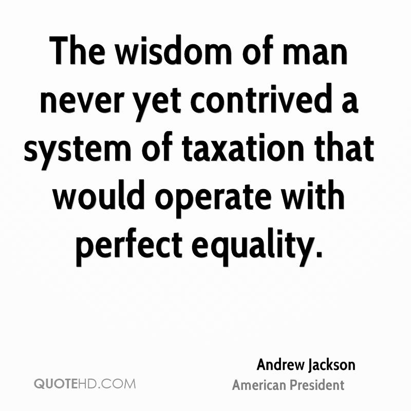 The wisdom of man never yet contrived a system of taxation that would operate with perfect equality.