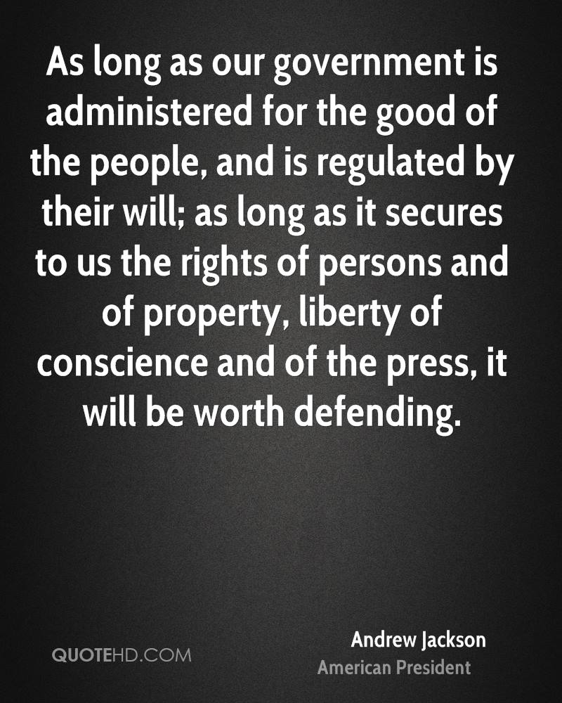 As long as our government is administered for the good of the people, and is regulated by their will; as long as it secures to us the rights of persons and of property, liberty of conscience and of the press, it will be worth defending.