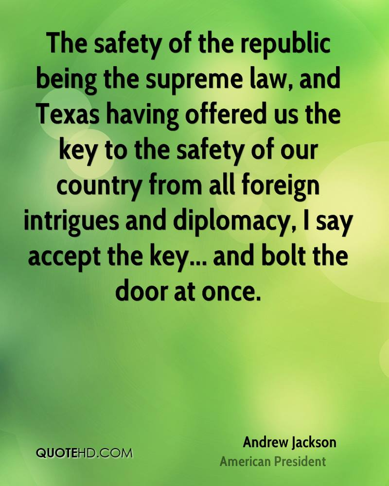 The safety of the republic being the supreme law, and Texas having offered us the key to the safety of our country from all foreign intrigues and diplomacy, I say accept the key... and bolt the door at once.