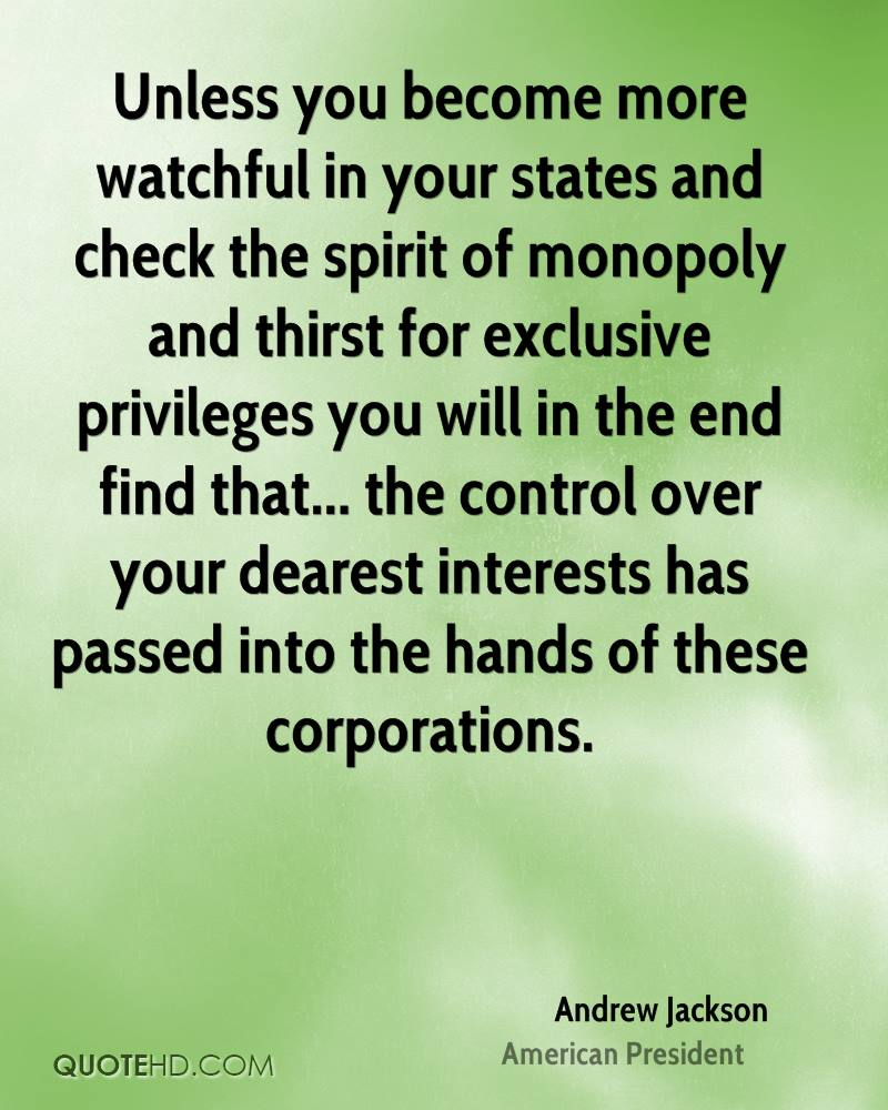 Unless you become more watchful in your states and check the spirit of monopoly and thirst for exclusive privileges you will in the end find that... the control over your dearest interests has passed into the hands of these corporations.