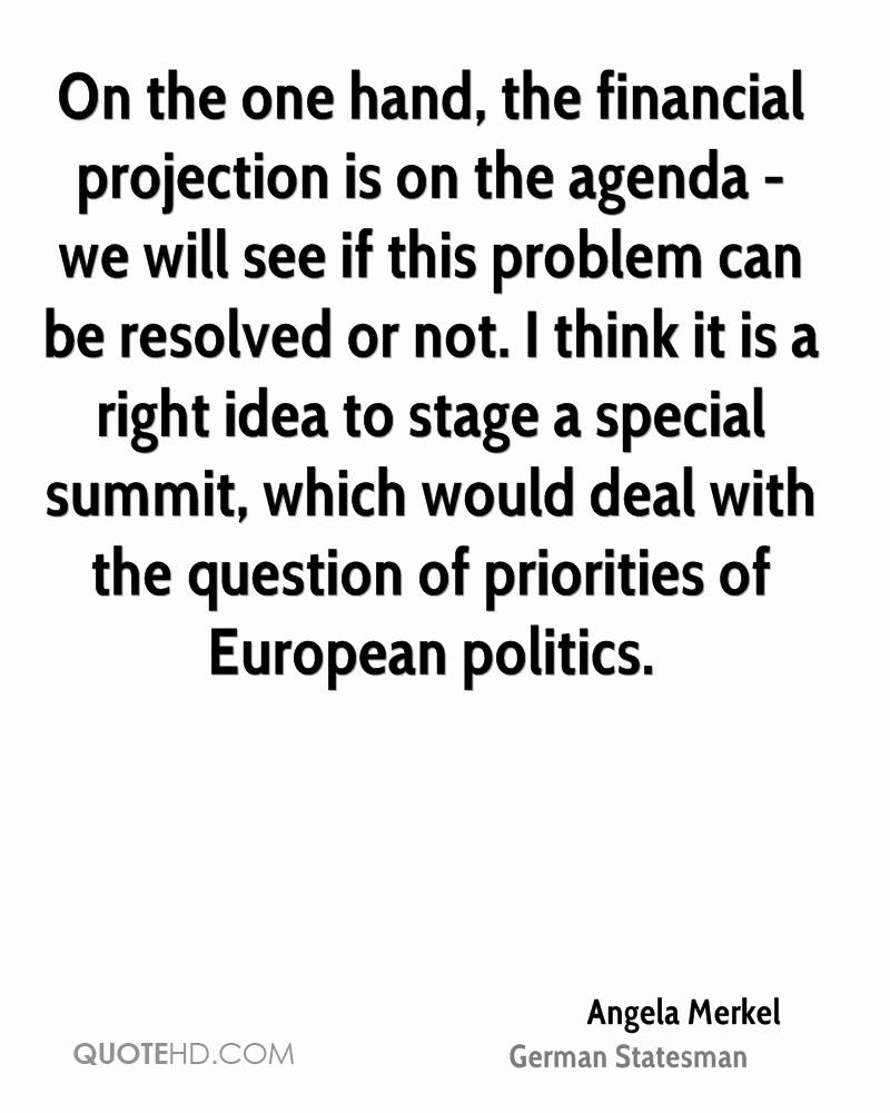 On the one hand, the financial projection is on the agenda - we will see if this problem can be resolved or not. I think it is a right idea to stage a special summit, which would deal with the question of priorities of European politics.