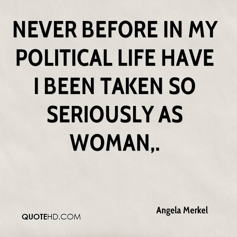 Never before in my political life have I been taken so seriously as woman.