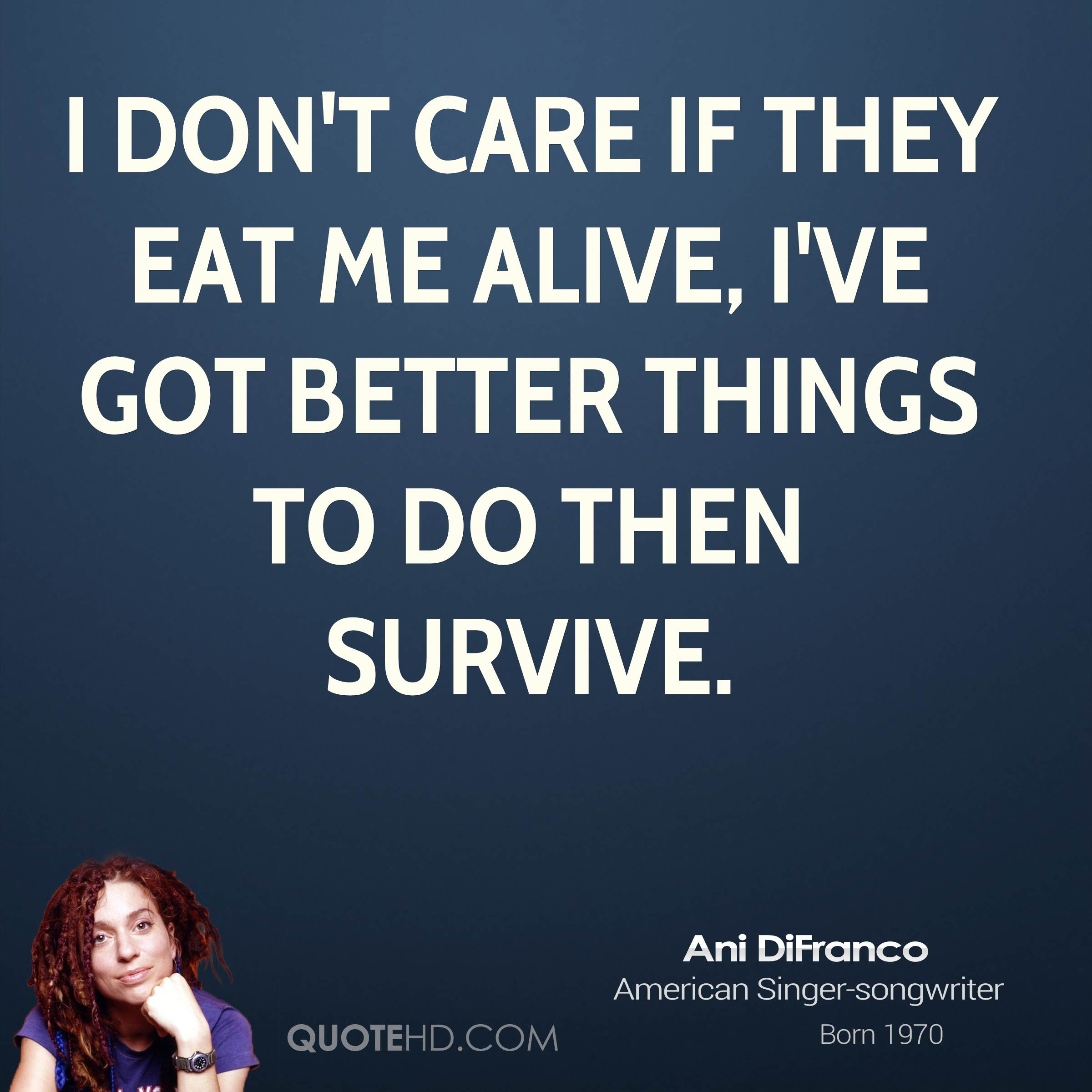 I don't care if they eat me alive, I've got better things to do then survive.