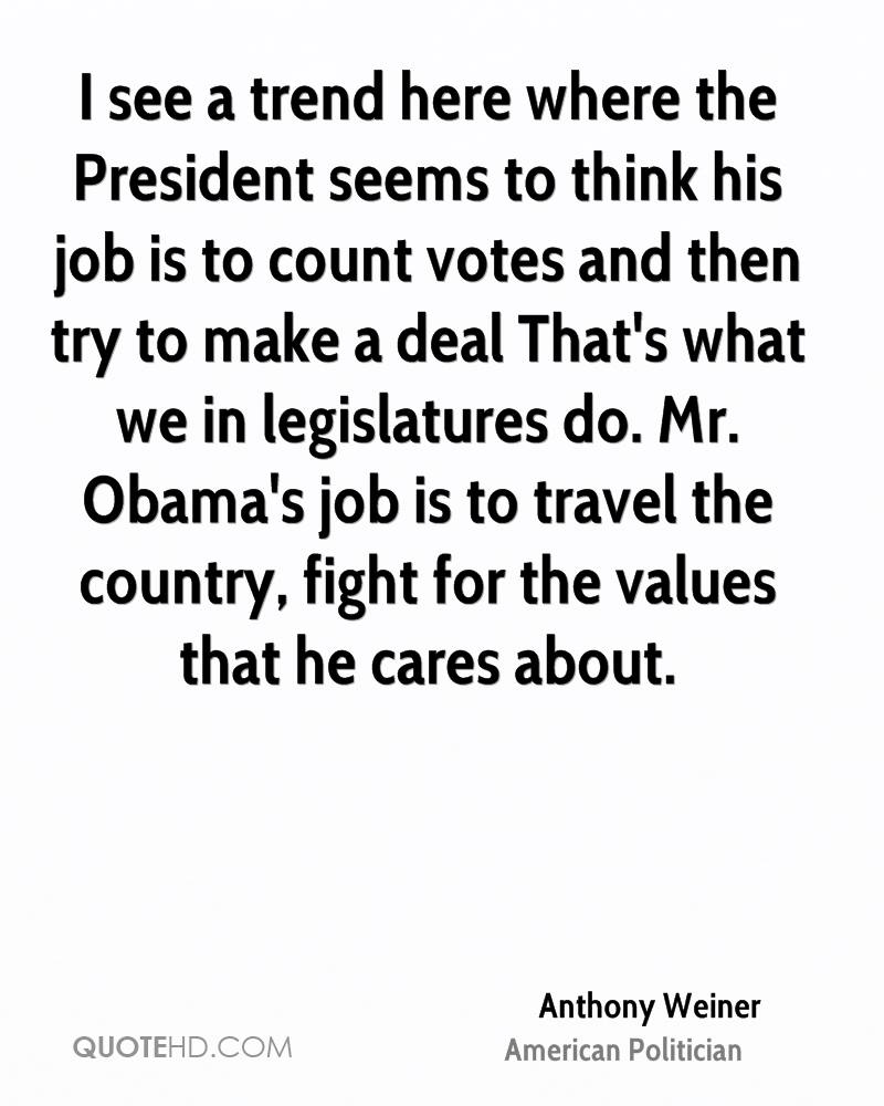 I see a trend here where the President seems to think his job is to count votes and then try to make a deal That's what we in legislatures do. Mr. Obama's job is to travel the country, fight for the values that he cares about.
