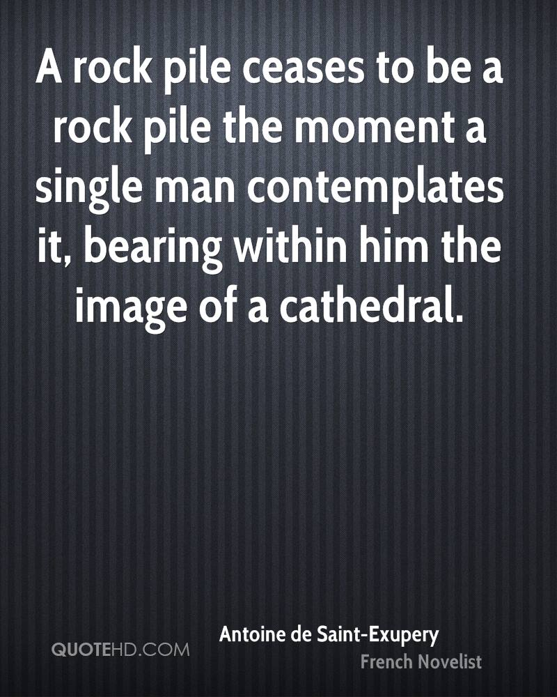 A rock pile ceases to be a rock pile the moment a single man contemplates it, bearing within him the image of a cathedral.