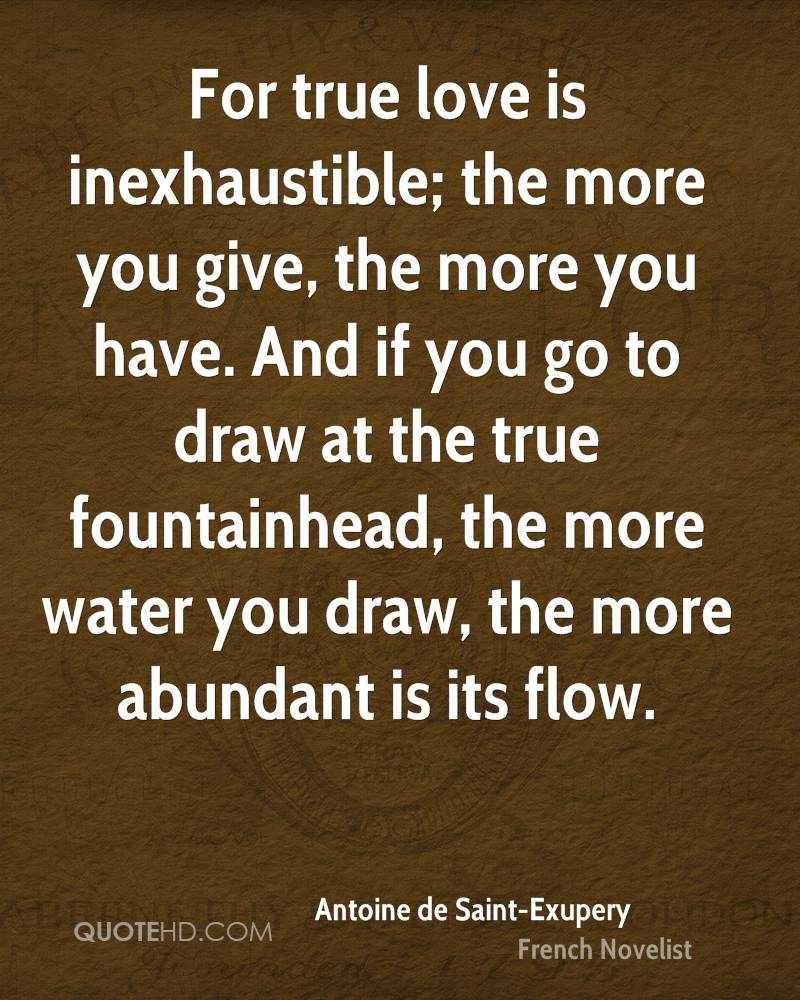 For true love is inexhaustible; the more you give, the more you have. And if you go to draw at the true fountainhead, the more water you draw, the more abundant is its flow.