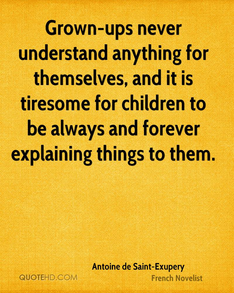 Grown-ups never understand anything for themselves, and it is tiresome for children to be always and forever explaining things to them.