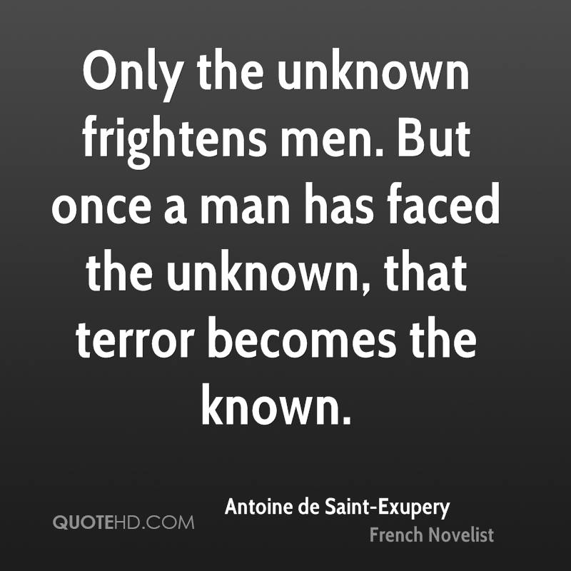 Only the unknown frightens men. But once a man has faced the unknown, that terror becomes the known.