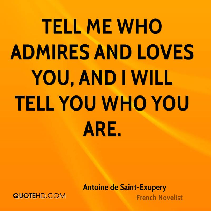 Tell me who admires and loves you, and I will tell you who you are.
