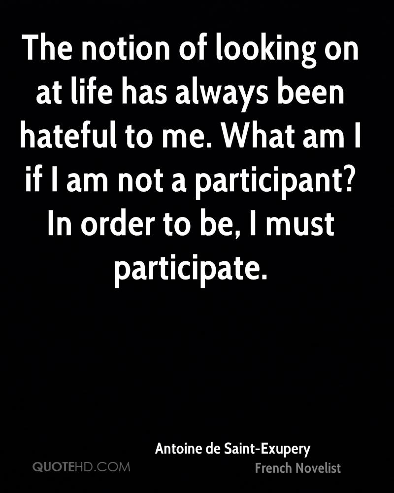 The notion of looking on at life has always been hateful to me. What am I if I am not a participant? In order to be, I must participate.