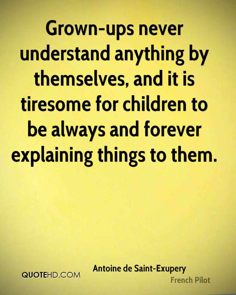 Grown-ups never understand anything by themselves, and it is tiresome for children to be always and forever explaining things to them.