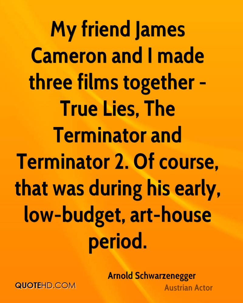 My friend James Cameron and I made three films together - True Lies, The Terminator and Terminator 2. Of course, that was during his early, low-budget, art-house period.