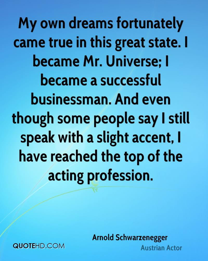 My own dreams fortunately came true in this great state. I became Mr. Universe; I became a successful businessman. And even though some people say I still speak with a slight accent, I have reached the top of the acting profession.