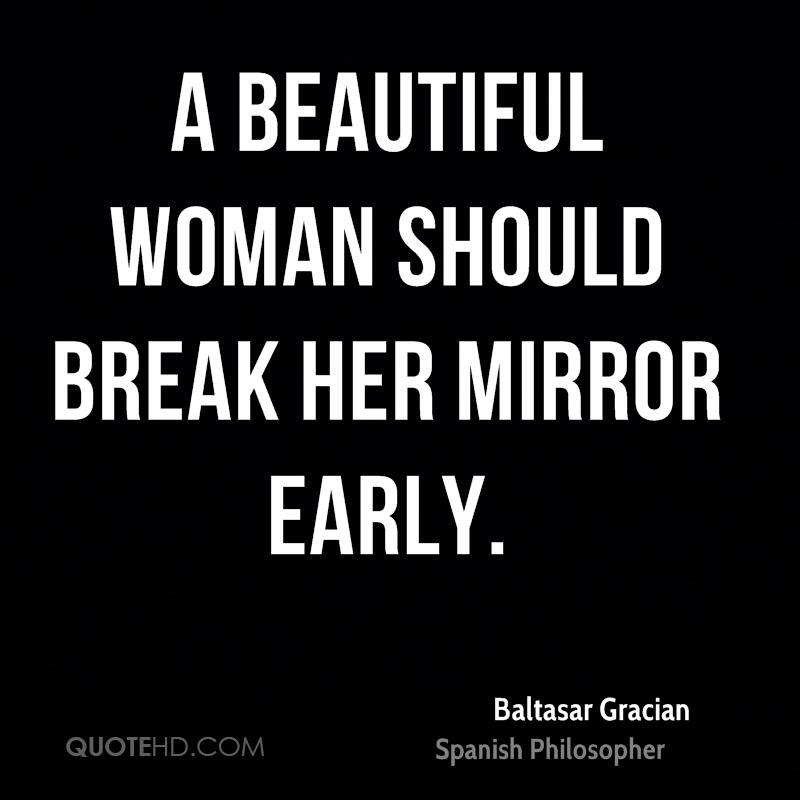 A beautiful woman should break her mirror early.
