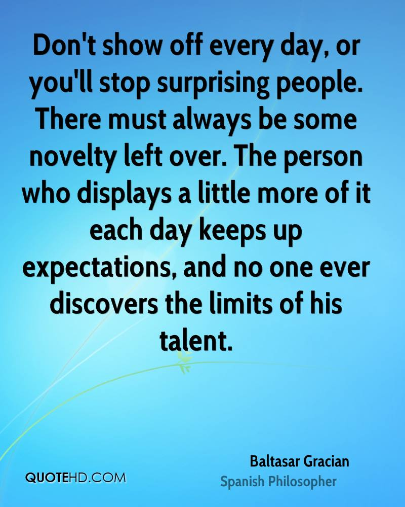 Don't show off every day, or you'll stop surprising people. There must always be some novelty left over. The person who displays a little more of it each day keeps up expectations, and no one ever discovers the limits of his talent.