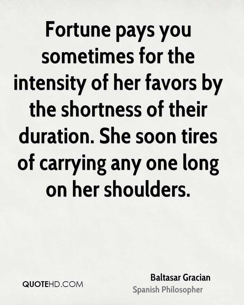 Fortune pays you sometimes for the intensity of her favors by the shortness of their duration. She soon tires of carrying any one long on her shoulders.
