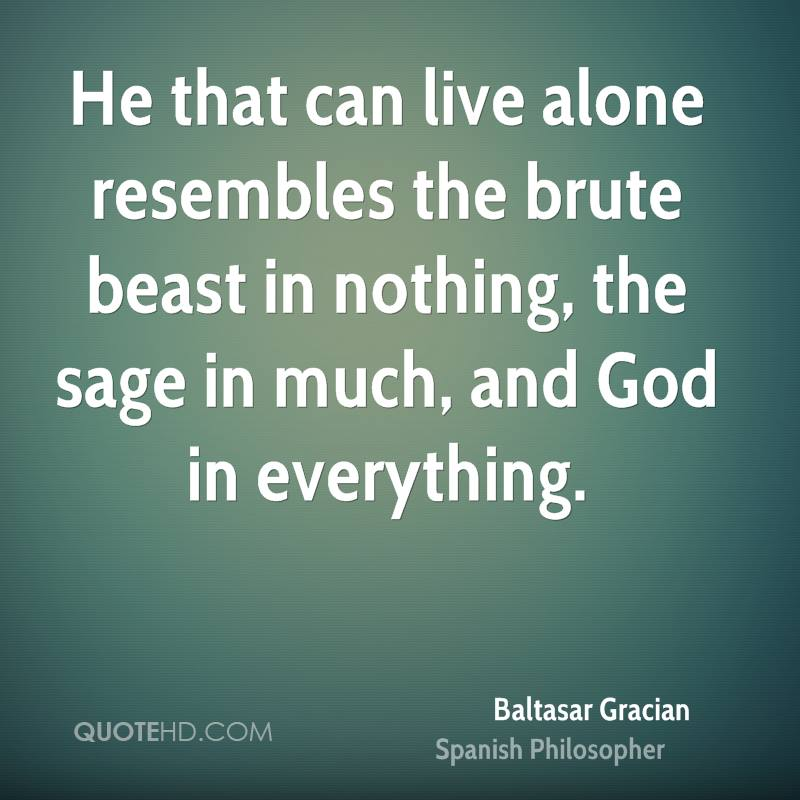 He that can live alone resembles the brute beast in nothing, the sage in much, and God in everything.