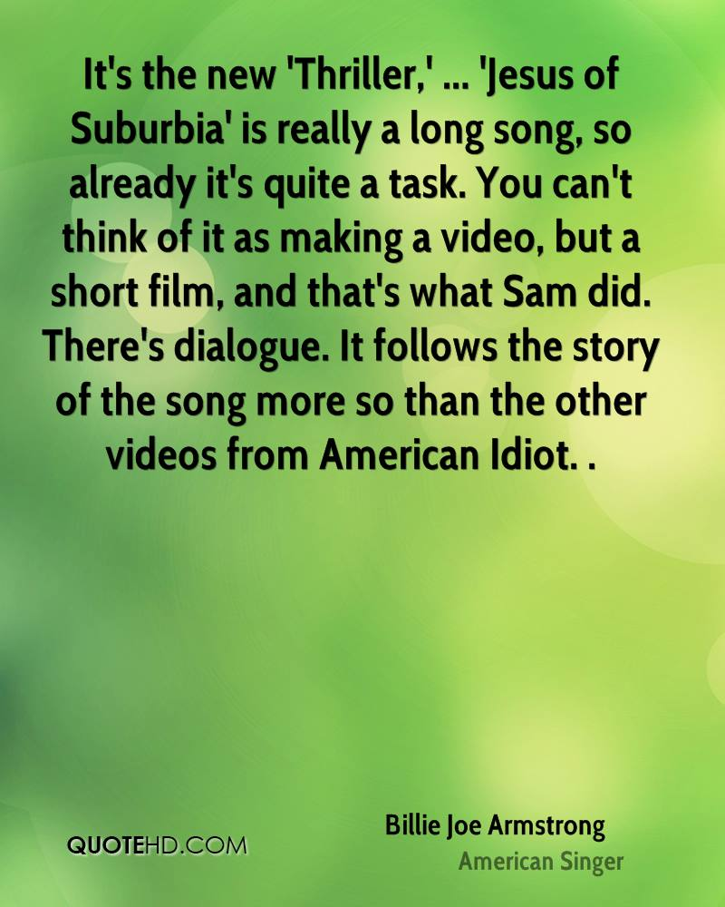 It's the new 'Thriller,' ... 'Jesus of Suburbia' is really a long song, so already it's quite a task. You can't think of it as making a video, but a short film, and that's what Sam did. There's dialogue. It follows the story of the song more so than the other videos from American Idiot. .