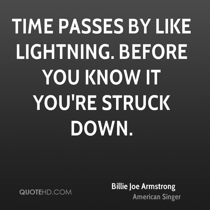 Time passes by like lightning. Before you know it you're struck down.