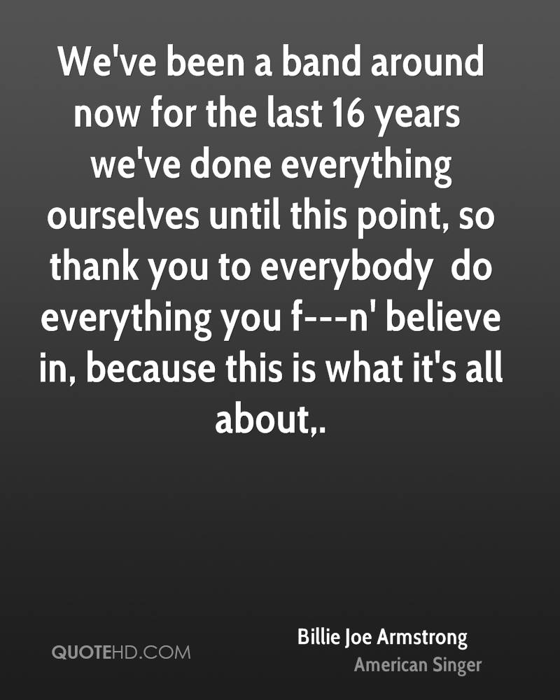We've been a band around now for the last 16 years … we've done everything ourselves until this point, so thank you to everybody … do everything you f---n' believe in, because this is what it's all about.