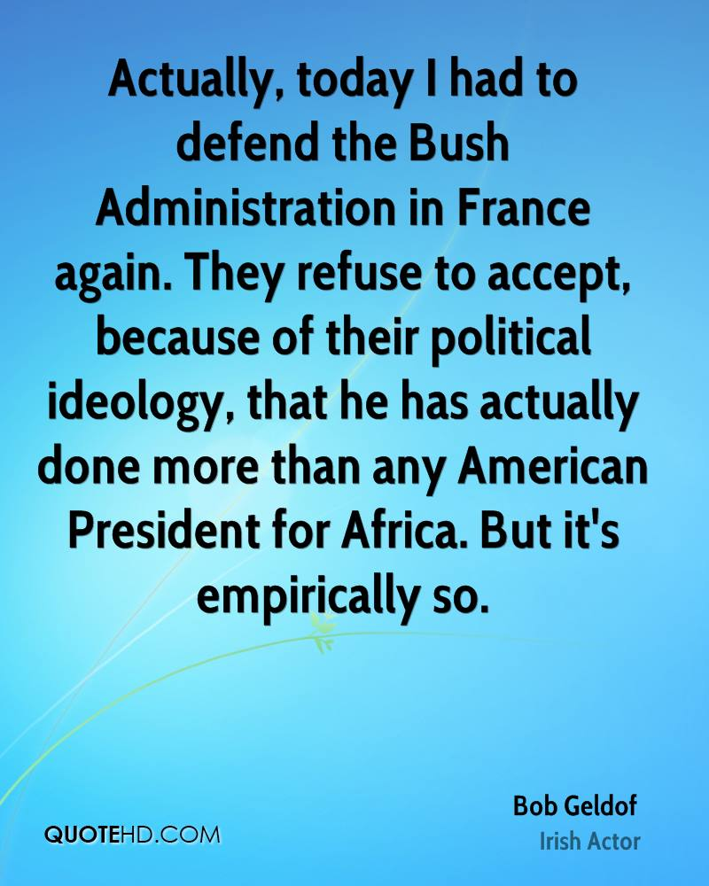 Actually, today I had to defend the Bush Administration in France again. They refuse to accept, because of their political ideology, that he has actually done more than any American President for Africa. But it's empirically so.