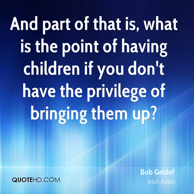 And part of that is, what is the point of having children if you don't have the privilege of bringing them up?