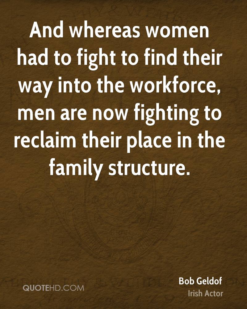And whereas women had to fight to find their way into the workforce, men are now fighting to reclaim their place in the family structure.