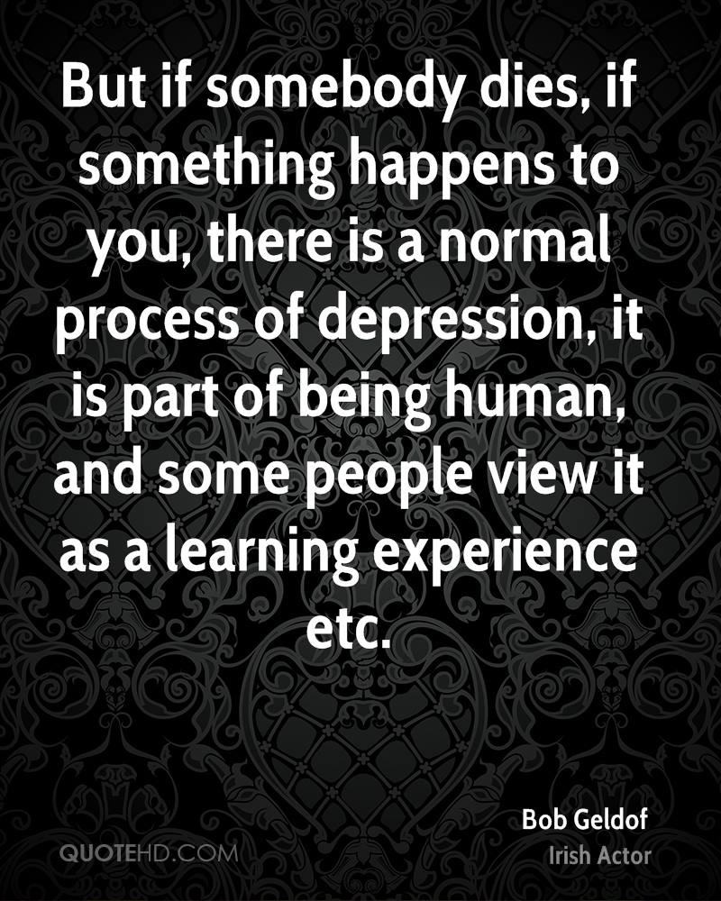 But if somebody dies, if something happens to you, there is a normal process of depression, it is part of being human, and some people view it as a learning experience etc.