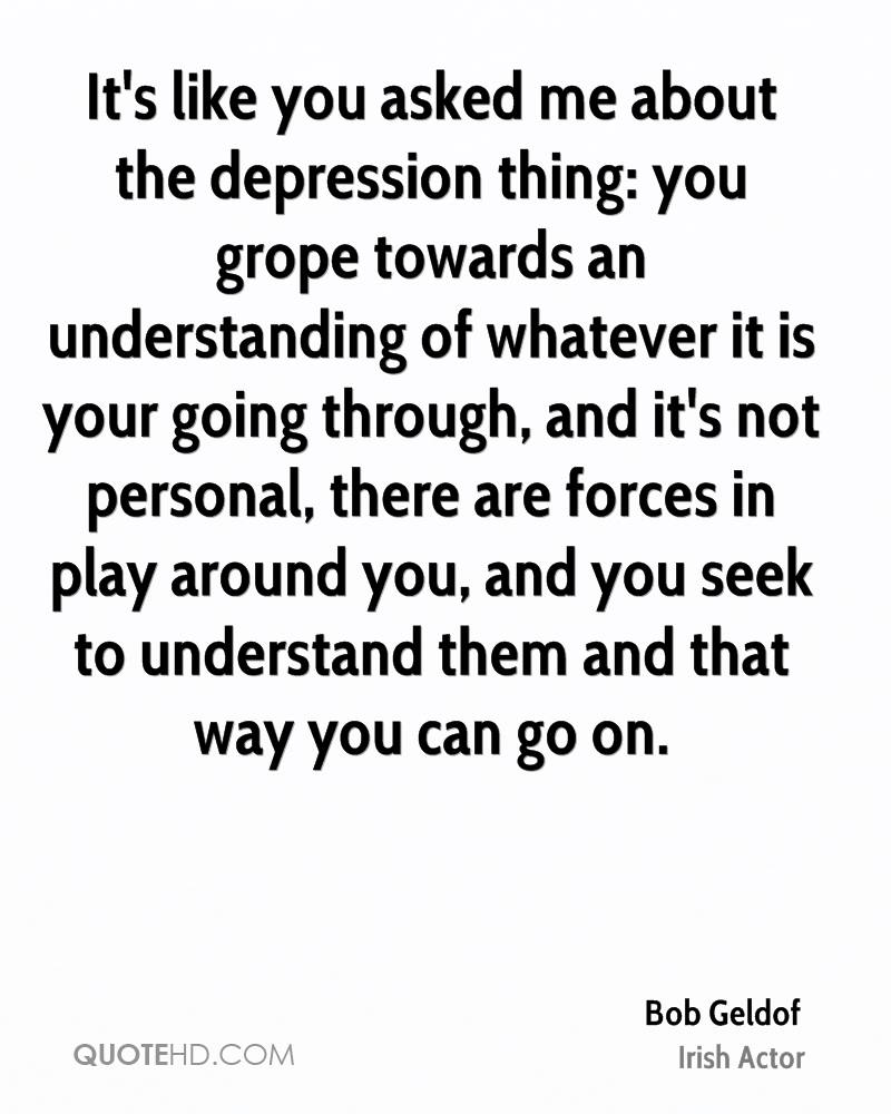 It's like you asked me about the depression thing: you grope towards an understanding of whatever it is your going through, and it's not personal, there are forces in play around you, and you seek to understand them and that way you can go on.